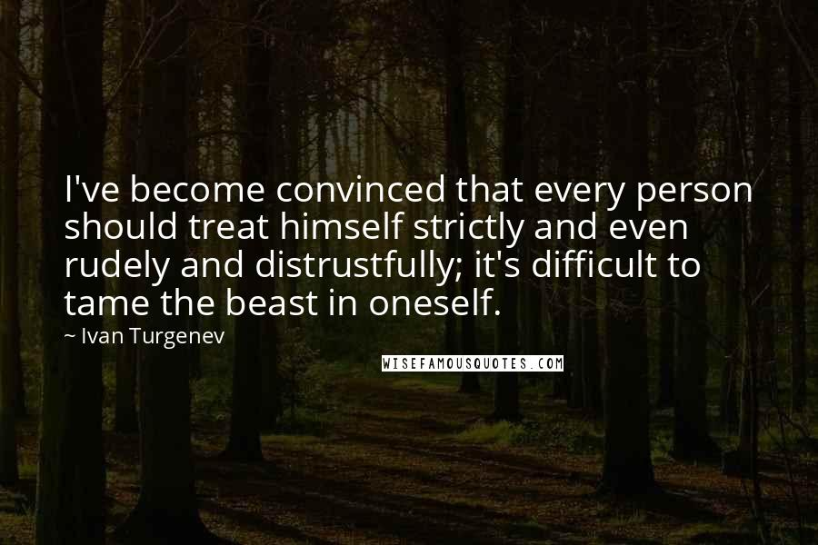 Ivan Turgenev quotes: I've become convinced that every person should treat himself strictly and even rudely and distrustfully; it's difficult to tame the beast in oneself.