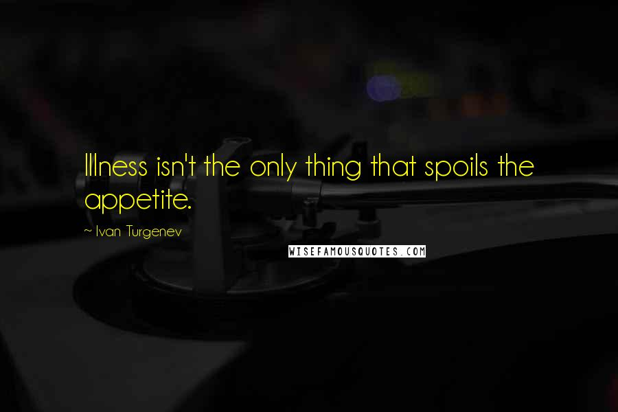 Ivan Turgenev quotes: Illness isn't the only thing that spoils the appetite.