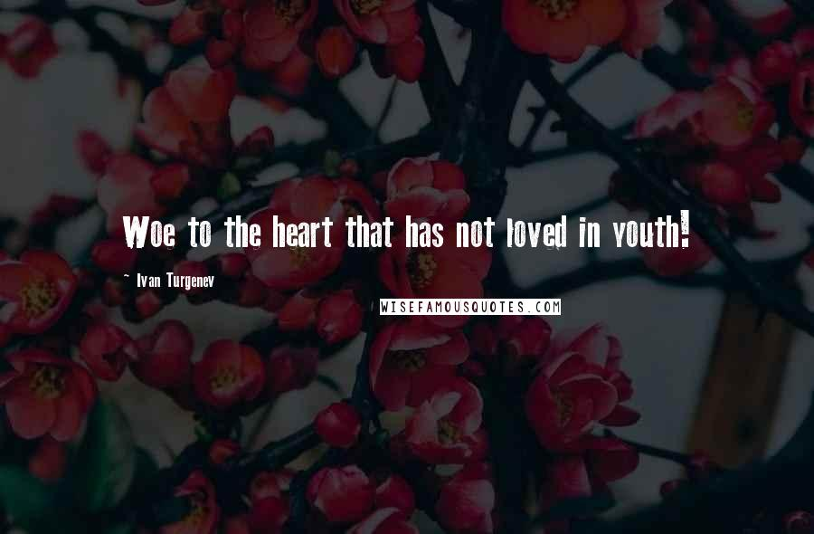 Ivan Turgenev quotes: Woe to the heart that has not loved in youth!