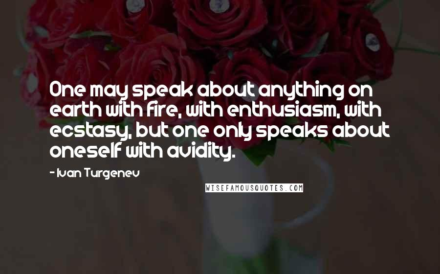 Ivan Turgenev quotes: One may speak about anything on earth with fire, with enthusiasm, with ecstasy, but one only speaks about oneself with avidity.