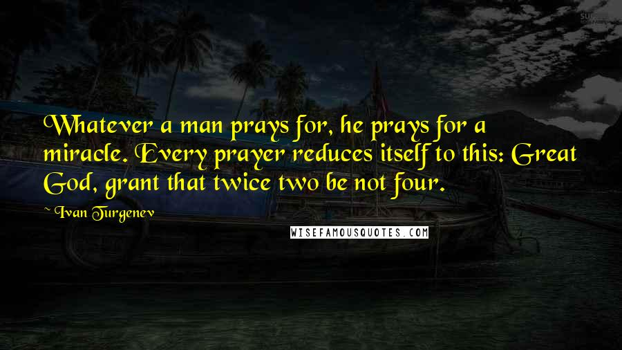 Ivan Turgenev quotes: Whatever a man prays for, he prays for a miracle. Every prayer reduces itself to this: Great God, grant that twice two be not four.