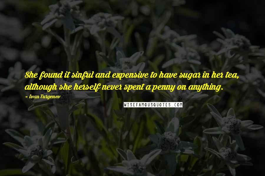 Ivan Turgenev quotes: She found it sinful and expensive to have sugar in her tea, although she herself never spent a penny on anything.