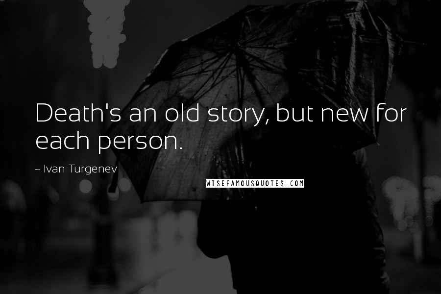 Ivan Turgenev quotes: Death's an old story, but new for each person.