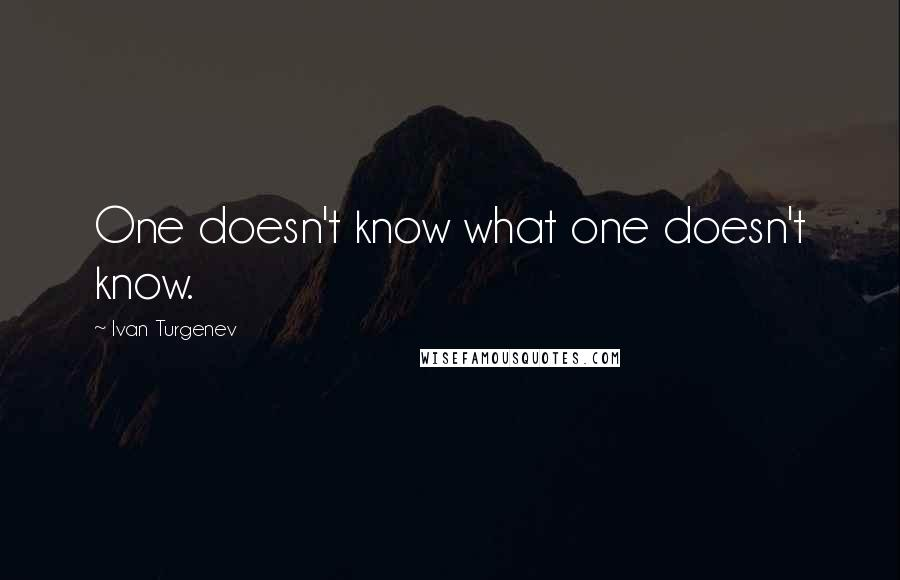 Ivan Turgenev quotes: One doesn't know what one doesn't know.