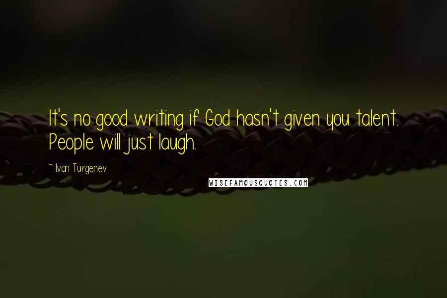 Ivan Turgenev quotes: It's no good writing if God hasn't given you talent. People will just laugh.