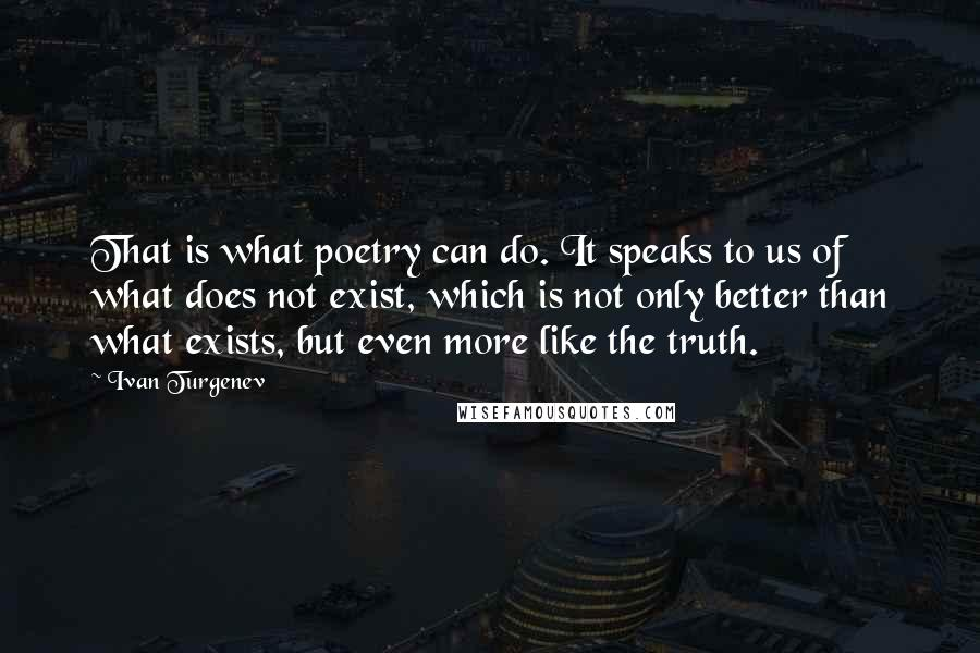 Ivan Turgenev quotes: That is what poetry can do. It speaks to us of what does not exist, which is not only better than what exists, but even more like the truth.