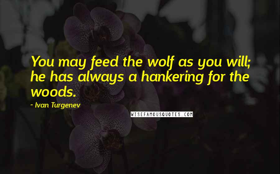 Ivan Turgenev quotes: You may feed the wolf as you will; he has always a hankering for the woods.