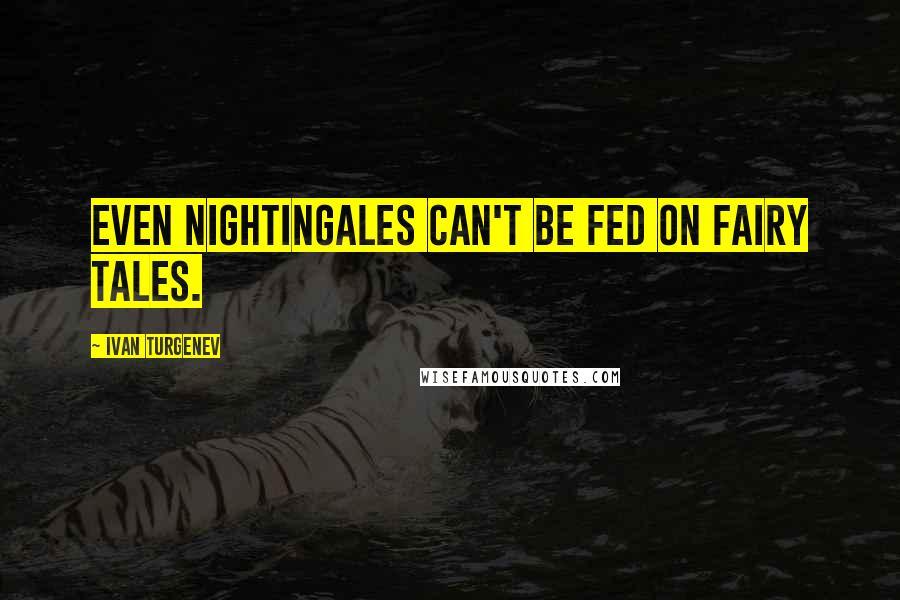 Ivan Turgenev quotes: Even nightingales can't be fed on fairy tales.