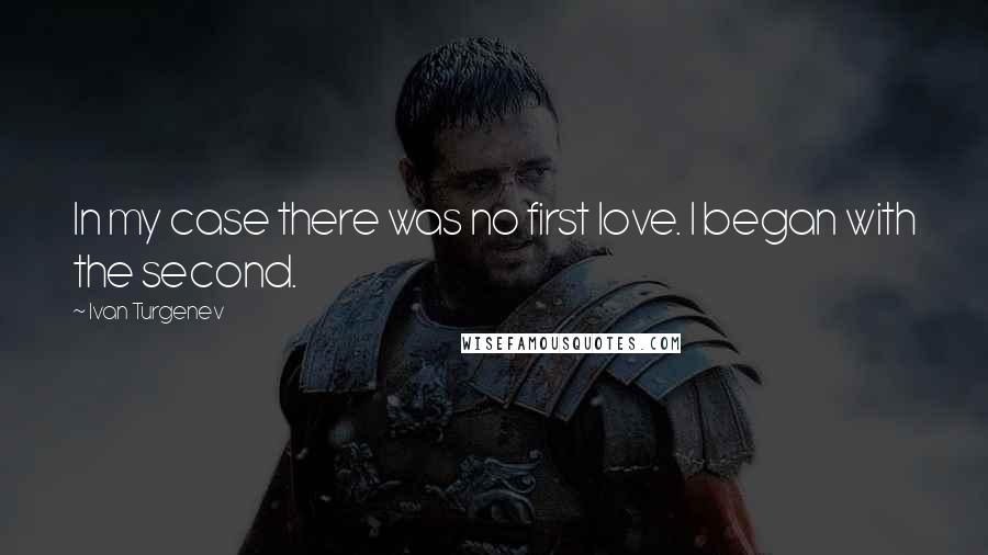 Ivan Turgenev quotes: In my case there was no first love. I began with the second.