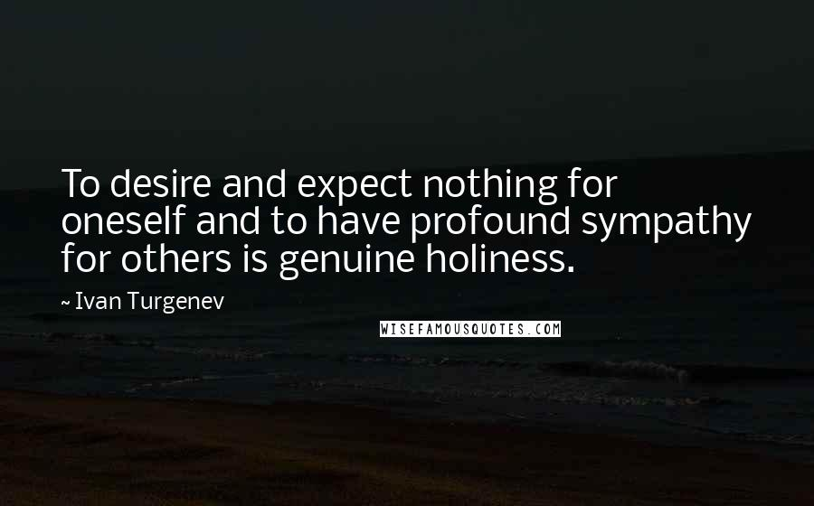 Ivan Turgenev quotes: To desire and expect nothing for oneself and to have profound sympathy for others is genuine holiness.
