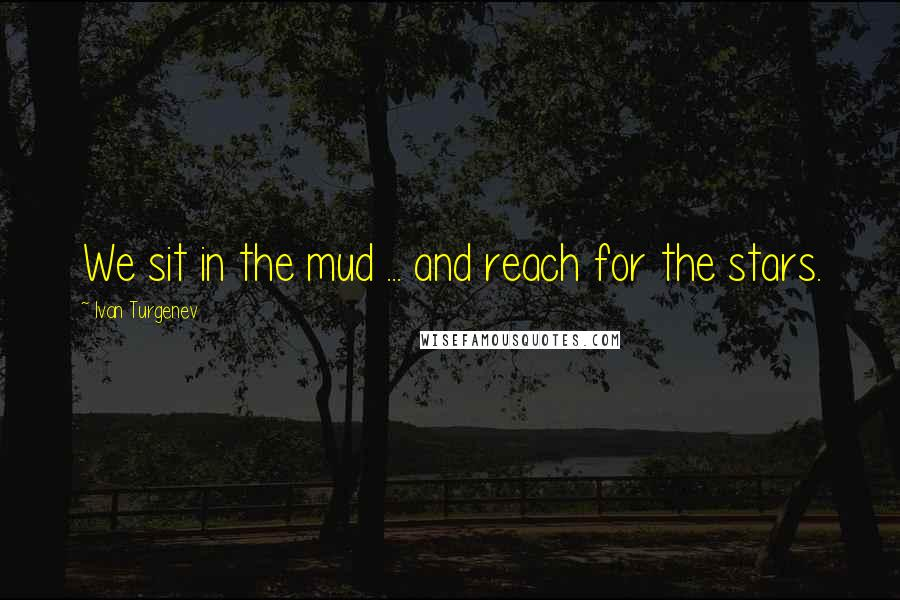 Ivan Turgenev quotes: We sit in the mud ... and reach for the stars.