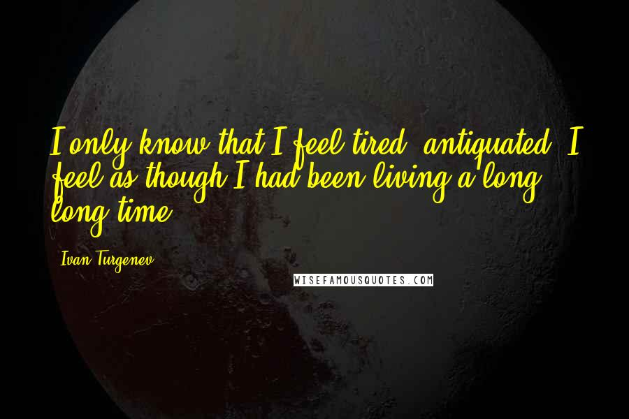 Ivan Turgenev quotes: I only know that I feel tired, antiquated; I feel as though I had been living a long, long time.