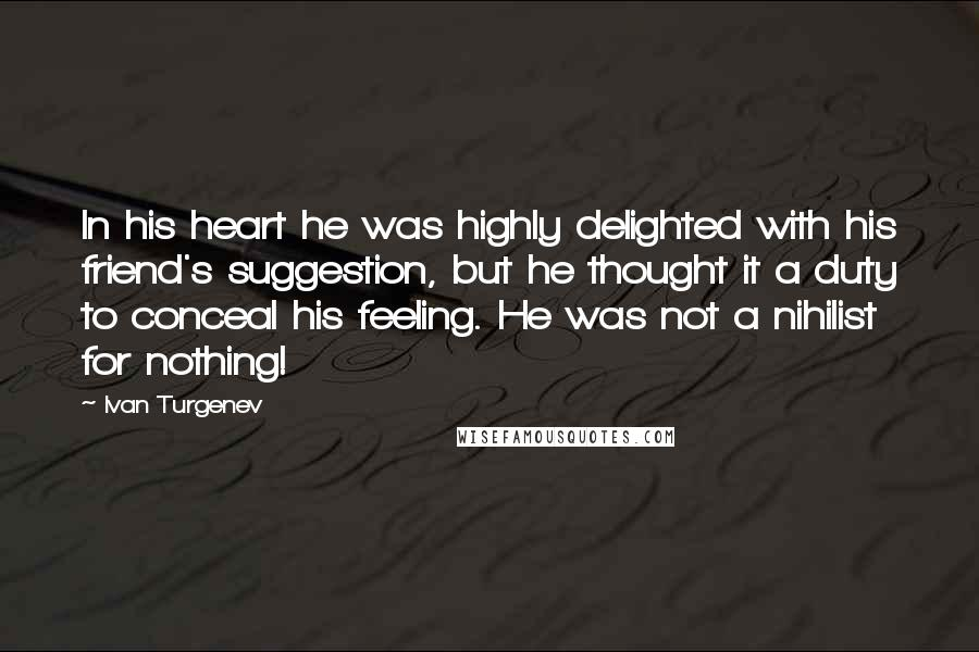 Ivan Turgenev quotes: In his heart he was highly delighted with his friend's suggestion, but he thought it a duty to conceal his feeling. He was not a nihilist for nothing!