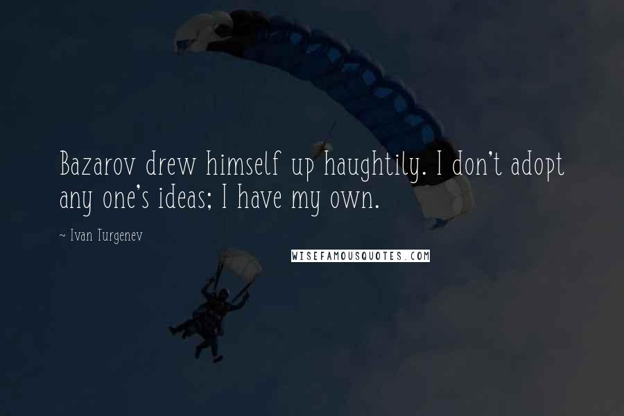 Ivan Turgenev quotes: Bazarov drew himself up haughtily. I don't adopt any one's ideas; I have my own.
