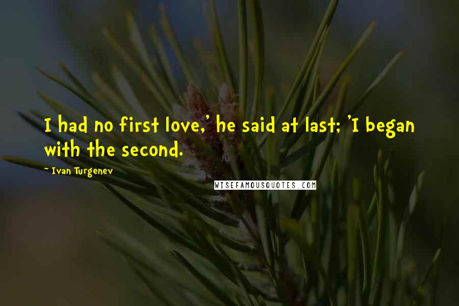 Ivan Turgenev quotes: I had no first love,' he said at last; 'I began with the second.
