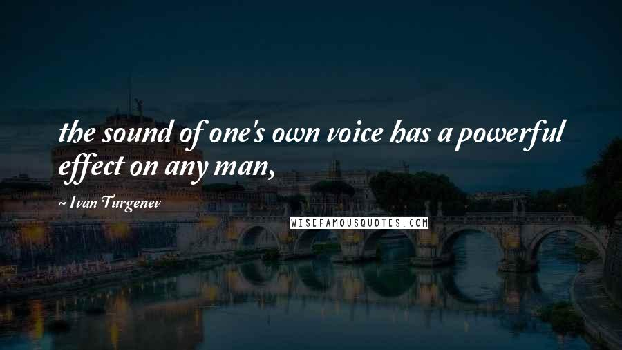 Ivan Turgenev quotes: the sound of one's own voice has a powerful effect on any man,