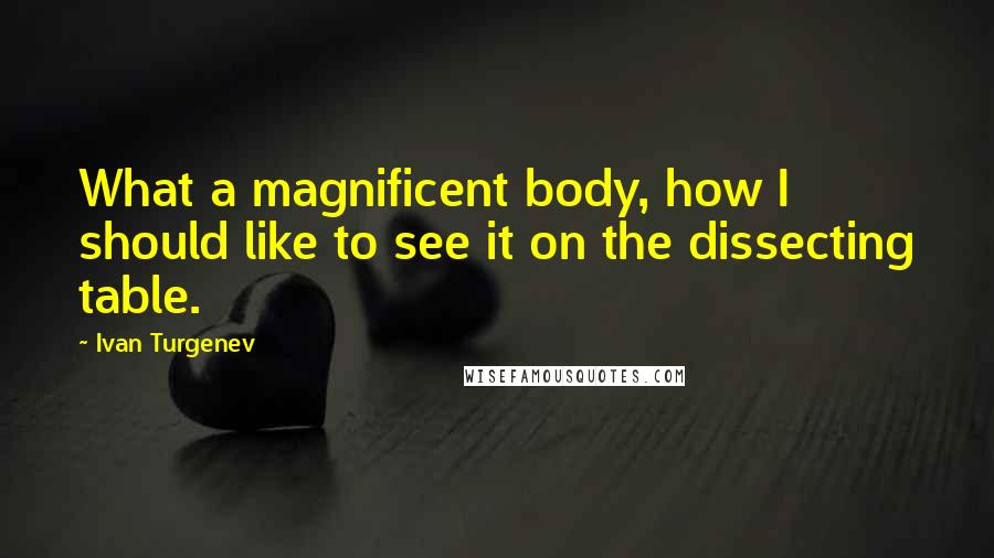 Ivan Turgenev quotes: What a magnificent body, how I should like to see it on the dissecting table.