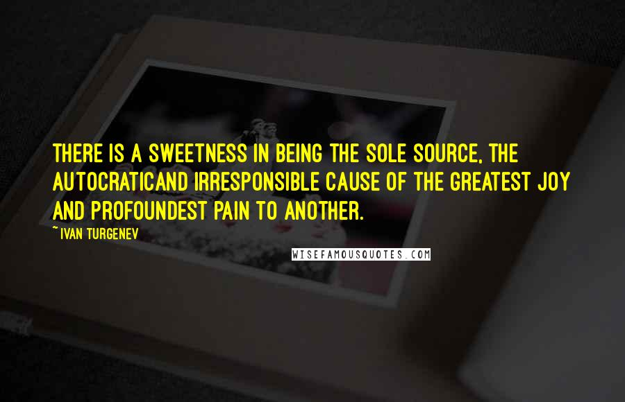 Ivan Turgenev quotes: There is a sweetness in being the sole source, the autocraticand irresponsible cause of the greatest joy and profoundest pain to another.