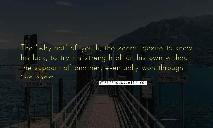 """Ivan Turgenev quotes: The """"why not"""" of youth, the secret desire to know his luck, to try his strength all on his own without the support of another, eventually won through."""