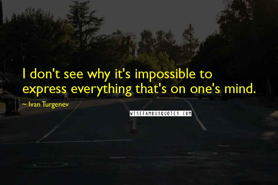Ivan Turgenev quotes: I don't see why it's impossible to express everything that's on one's mind.