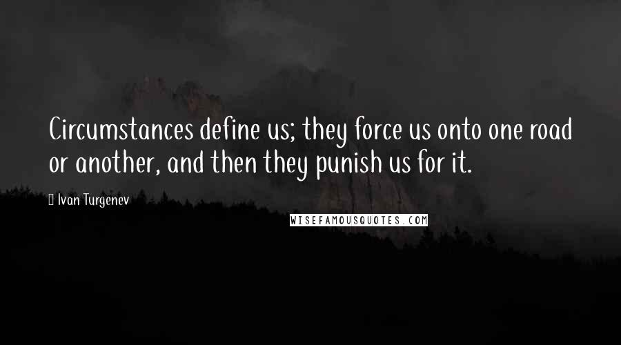 Ivan Turgenev quotes: Circumstances define us; they force us onto one road or another, and then they punish us for it.