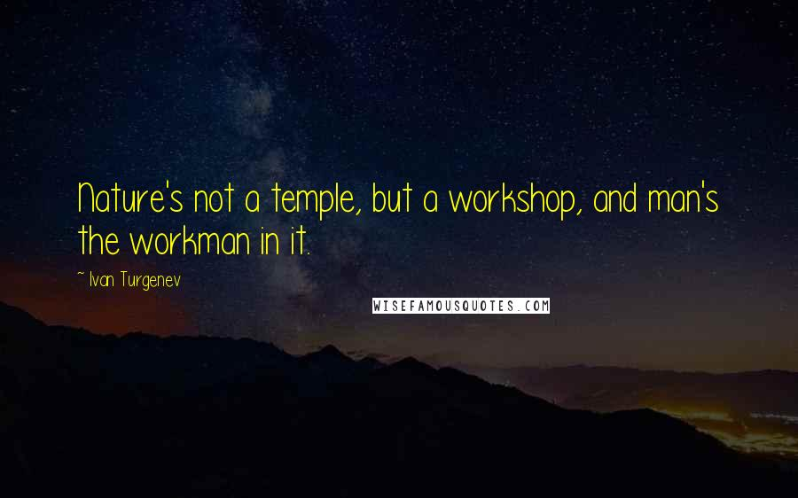 Ivan Turgenev quotes: Nature's not a temple, but a workshop, and man's the workman in it.
