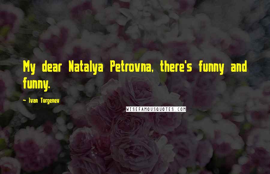 Ivan Turgenev quotes: My dear Natalya Petrovna, there's funny and funny.