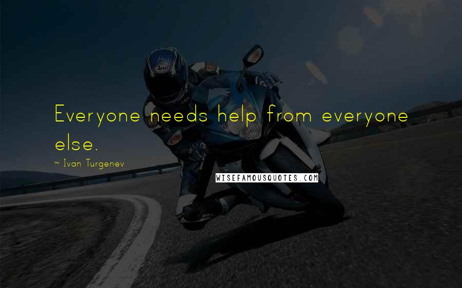 Ivan Turgenev quotes: Everyone needs help from everyone else.
