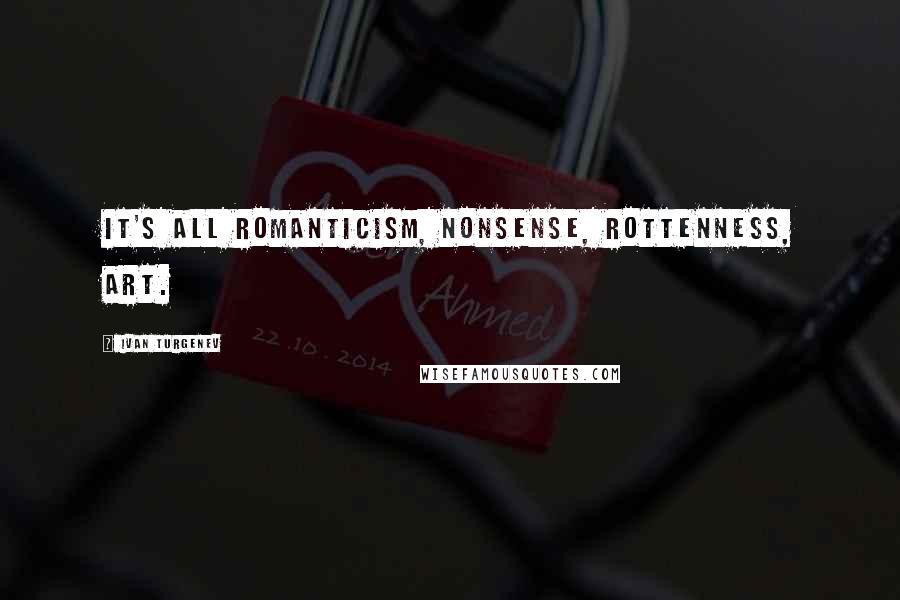 Ivan Turgenev quotes: It's all romanticism, nonsense, rottenness, art.