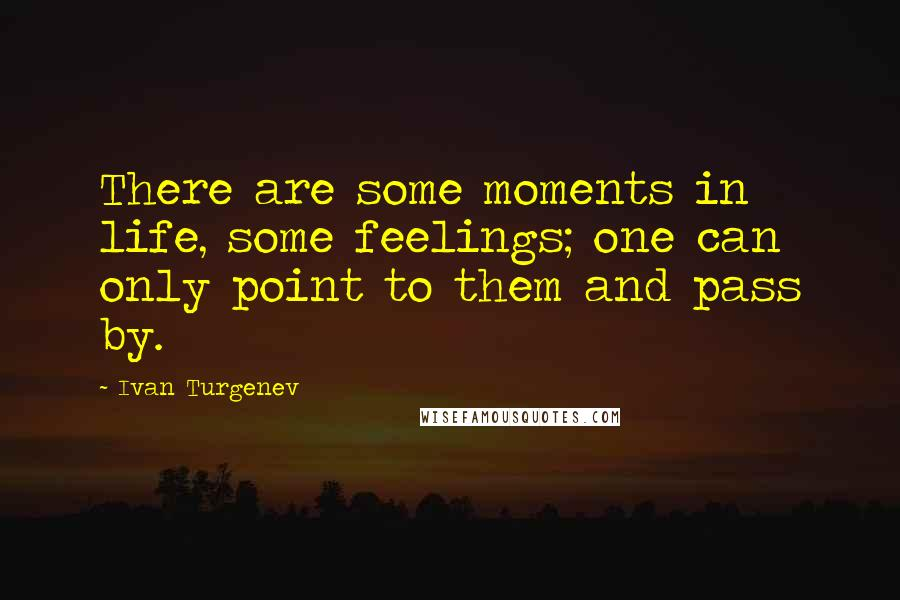 Ivan Turgenev quotes: There are some moments in life, some feelings; one can only point to them and pass by.