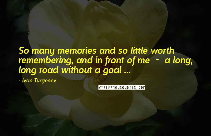 Ivan Turgenev quotes: So many memories and so little worth remembering, and in front of me - a long, long road without a goal ...