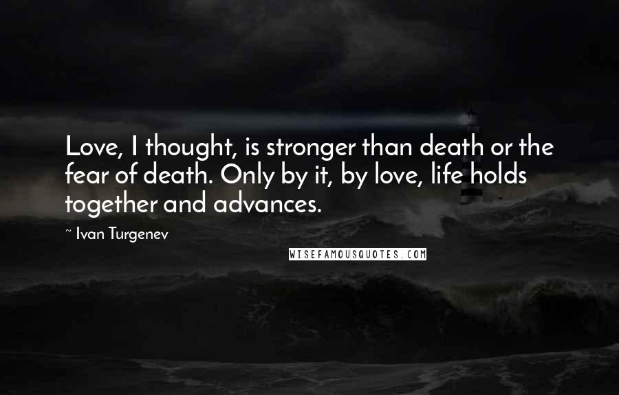 Ivan Turgenev quotes: Love, I thought, is stronger than death or the fear of death. Only by it, by love, life holds together and advances.