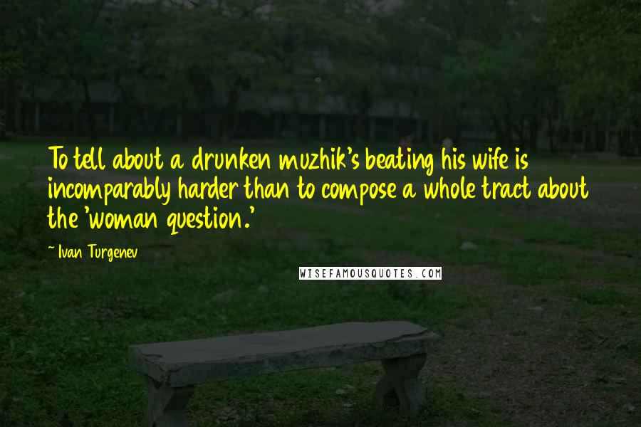 Ivan Turgenev quotes: To tell about a drunken muzhik's beating his wife is incomparably harder than to compose a whole tract about the 'woman question.'
