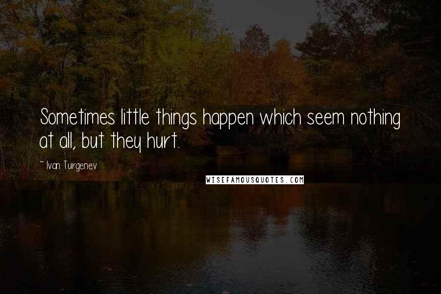 Ivan Turgenev quotes: Sometimes little things happen which seem nothing at all, but they hurt.