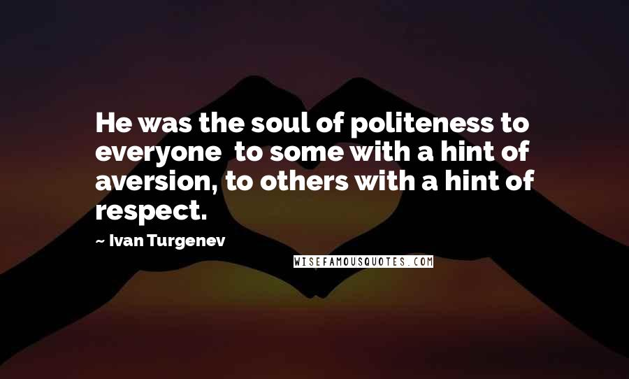 Ivan Turgenev quotes: He was the soul of politeness to everyone to some with a hint of aversion, to others with a hint of respect.