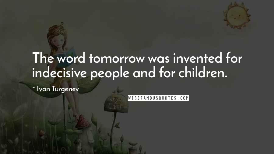 Ivan Turgenev quotes: The word tomorrow was invented for indecisive people and for children.