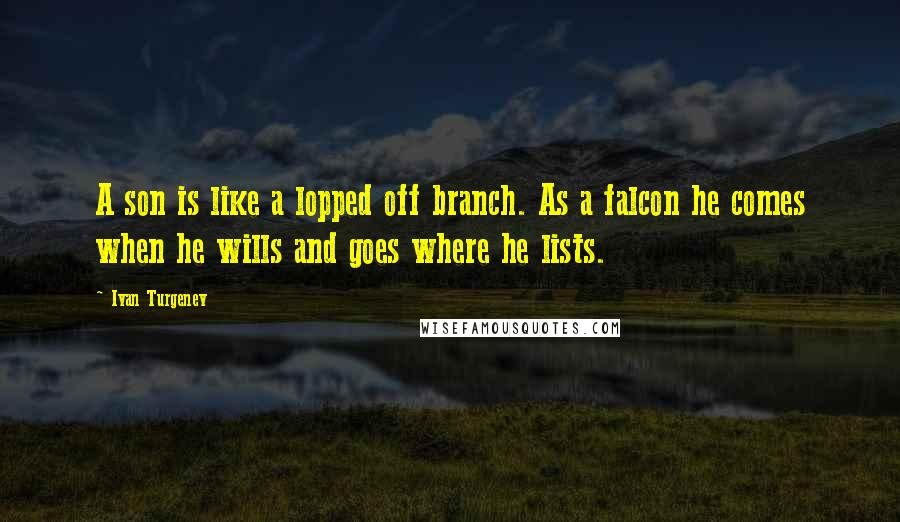 Ivan Turgenev quotes: A son is like a lopped off branch. As a falcon he comes when he wills and goes where he lists.