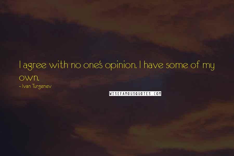 Ivan Turgenev quotes: I agree with no one's opinion. I have some of my own.