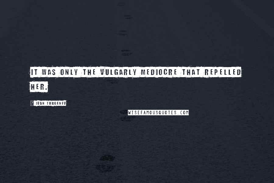 Ivan Turgenev quotes: It was only the vulgarly mediocre that repelled her.