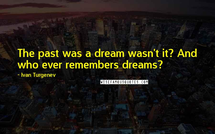 Ivan Turgenev quotes: The past was a dream wasn't it? And who ever remembers dreams?