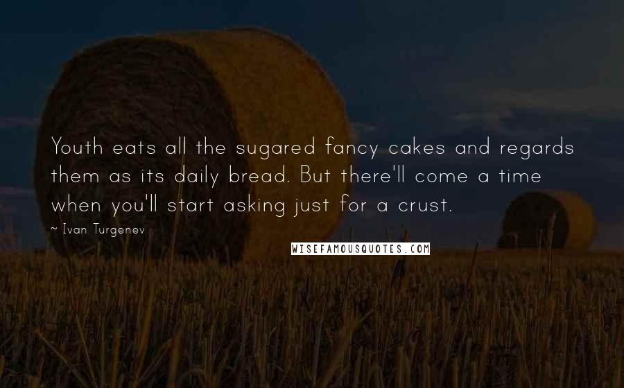 Ivan Turgenev quotes: Youth eats all the sugared fancy cakes and regards them as its daily bread. But there'll come a time when you'll start asking just for a crust.