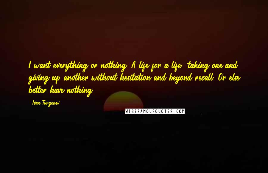 Ivan Turgenev quotes: I want everything or nothing. A life for a life, taking one and giving up another without hesitation and beyond recall. Or else better have nothing!