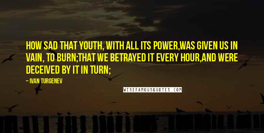 Ivan Turgenev quotes: How sad that youth, with all its power,Was given us in vain, to burn;That we betrayed it every hour,And were deceived by it in turn;