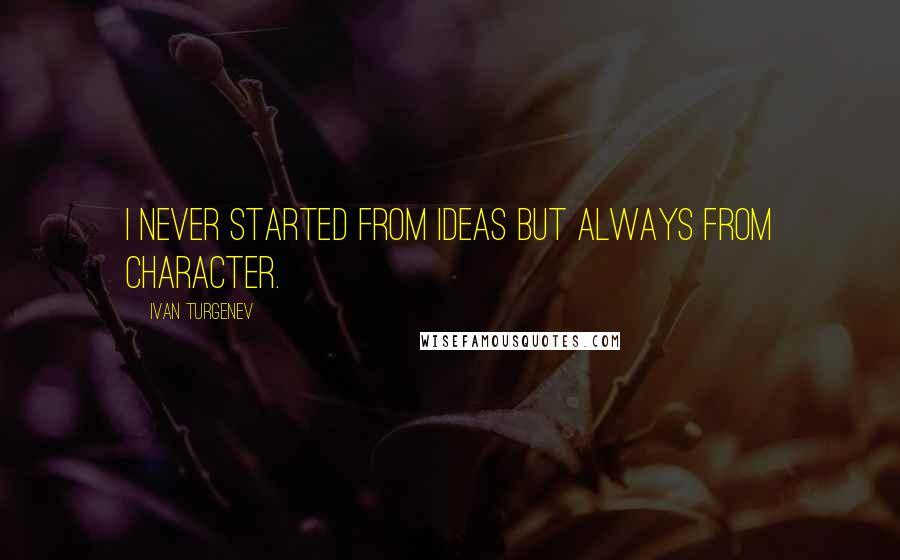 Ivan Turgenev quotes: I never started from ideas but always from character.
