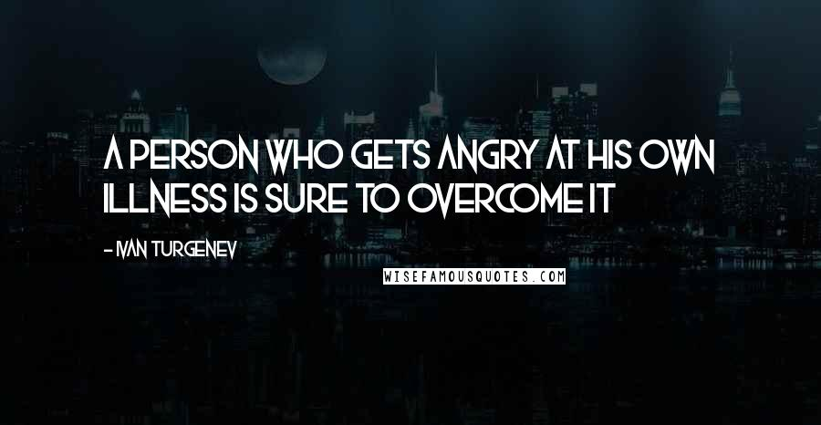 Ivan Turgenev quotes: A person who gets angry at his own illness is sure to overcome it