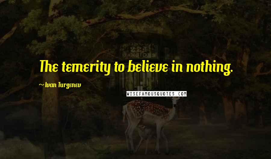 Ivan Turgenev quotes: The temerity to believe in nothing.