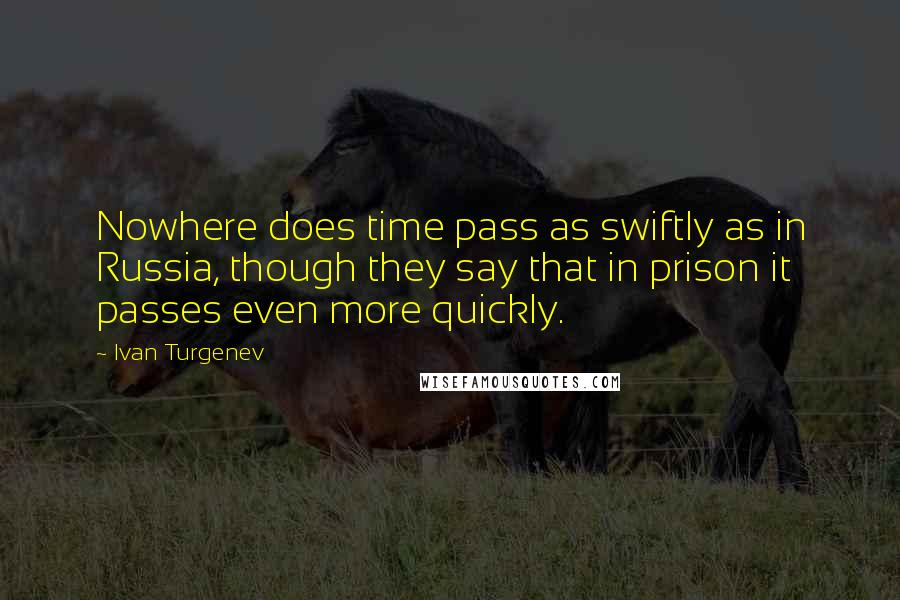 Ivan Turgenev quotes: Nowhere does time pass as swiftly as in Russia, though they say that in prison it passes even more quickly.