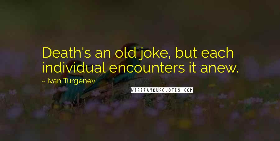 Ivan Turgenev quotes: Death's an old joke, but each individual encounters it anew.