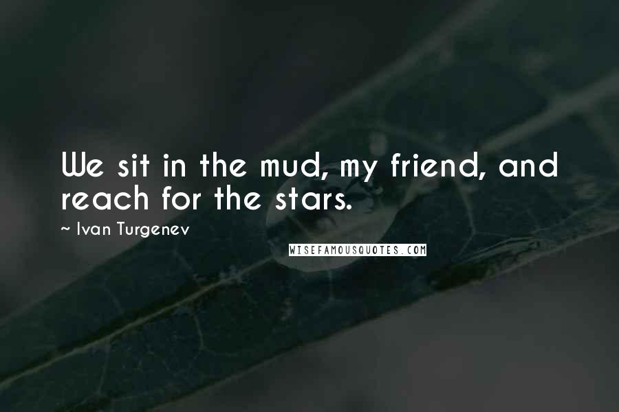Ivan Turgenev quotes: We sit in the mud, my friend, and reach for the stars.