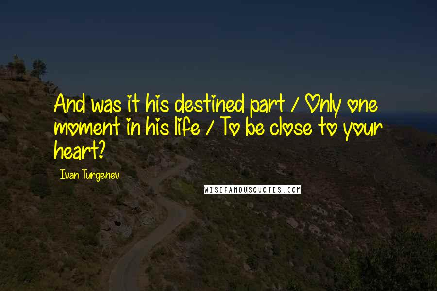 Ivan Turgenev quotes: And was it his destined part / Only one moment in his life / To be close to your heart?